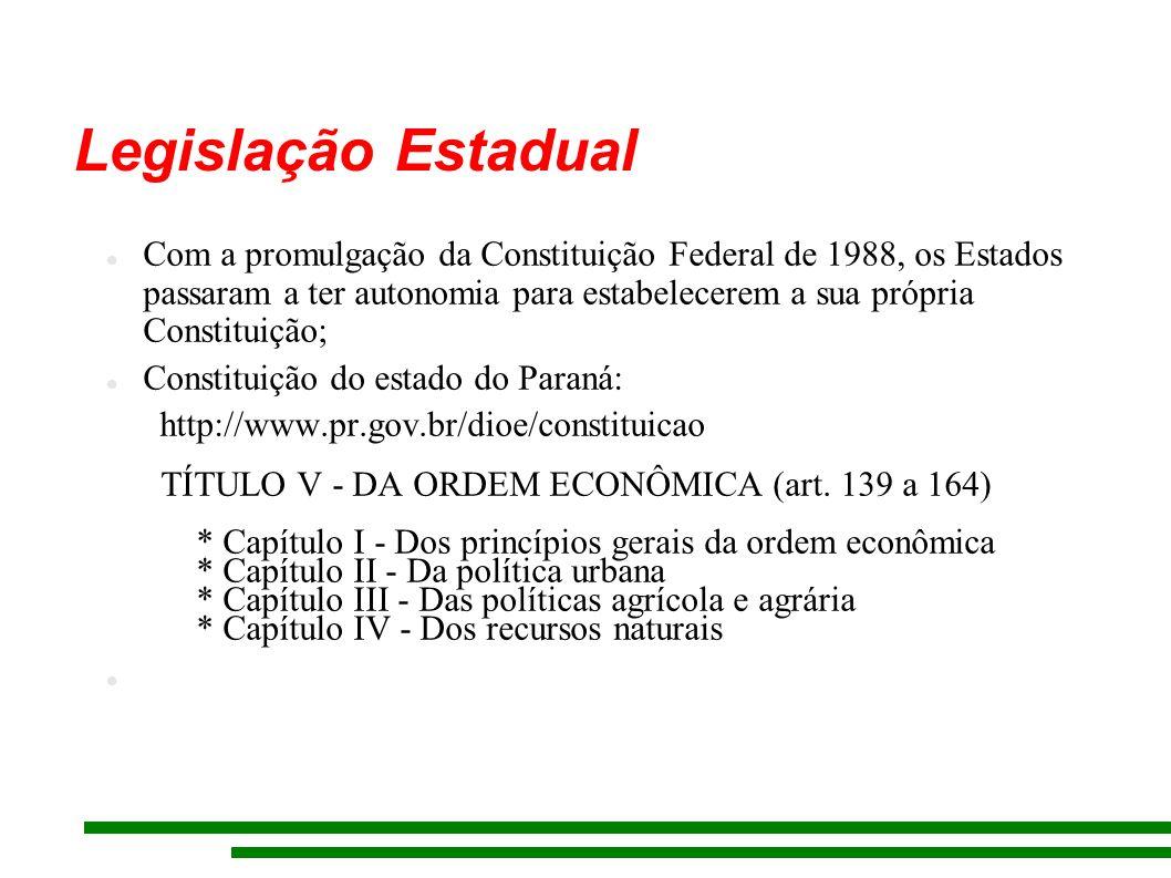Legislação Estadual Com a promulgação da Constituição Federal de 1988, os Estados passaram a ter autonomia para estabelecerem a sua própria Constituição; Constituição do estado do Paraná: http://www.pr.gov.br/dioe/constituicao TÍTULO V - DA ORDEM ECONÔMICA (art.