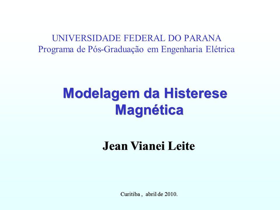 UNIVERSIDADE FEDERAL DO PARANA Programa de Pós-Graduação em Engenharia Elétrica Modelagem da Histerese Magnética Jean Vianei Leite Curitiba, abril de