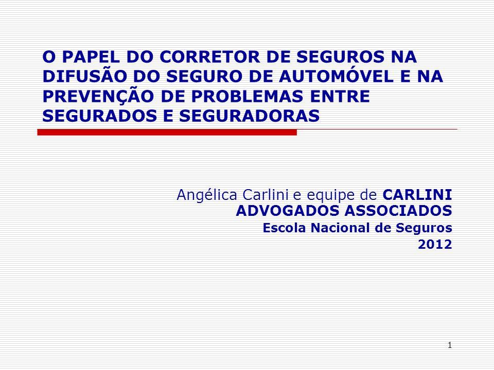 1 O PAPEL DO CORRETOR DE SEGUROS NA DIFUSÃO DO SEGURO DE AUTOMÓVEL E NA PREVENÇÃO DE PROBLEMAS ENTRE SEGURADOS E SEGURADORAS Angélica Carlini e equipe