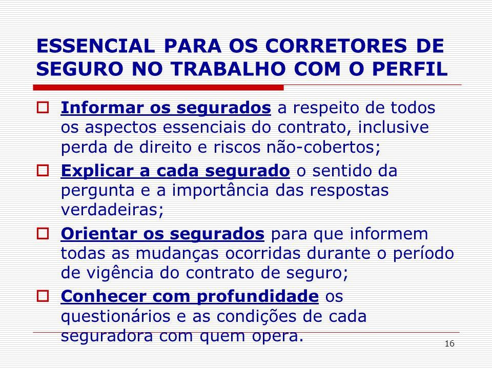 16 ESSENCIAL PARA OS CORRETORES DE SEGURO NO TRABALHO COM O PERFIL Informar os segurados a respeito de todos os aspectos essenciais do contrato, inclu
