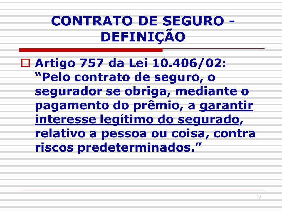 6 CONTRATO DE SEGURO - DEFINIÇÃO Artigo 757 da Lei 10.406/02: Pelo contrato de seguro, o segurador se obriga, mediante o pagamento do prêmio, a garant