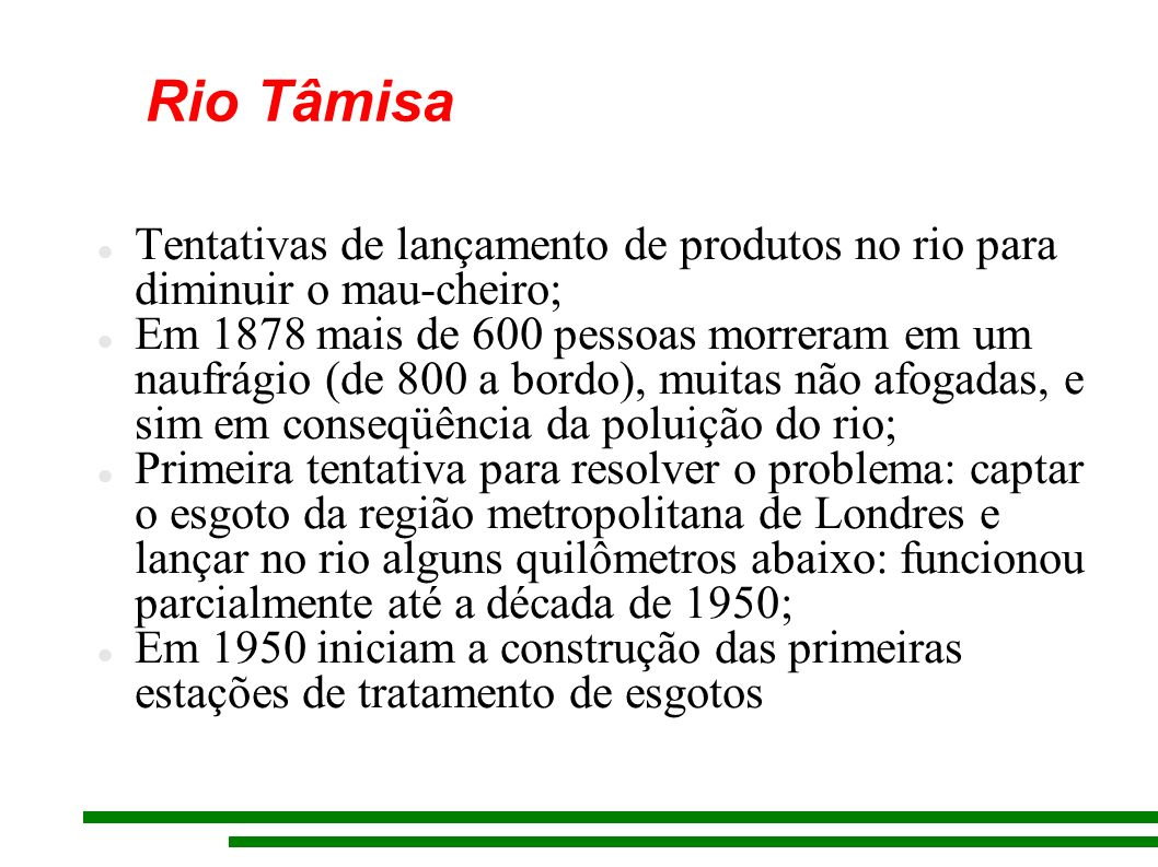 Rio Tâmisa Tentativas de lançamento de produtos no rio para diminuir o mau-cheiro; Em 1878 mais de 600 pessoas morreram em um naufrágio (de 800 a bord