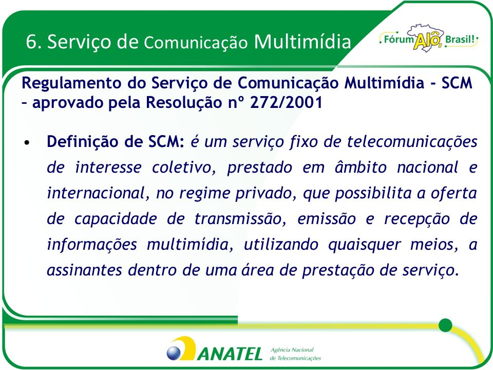 6. Serviço de Comunicação Multimídia Definição de SCM: é um serviço fixo de telecomunicações de interesse coletivo, prestado em âmbito nacional e inte