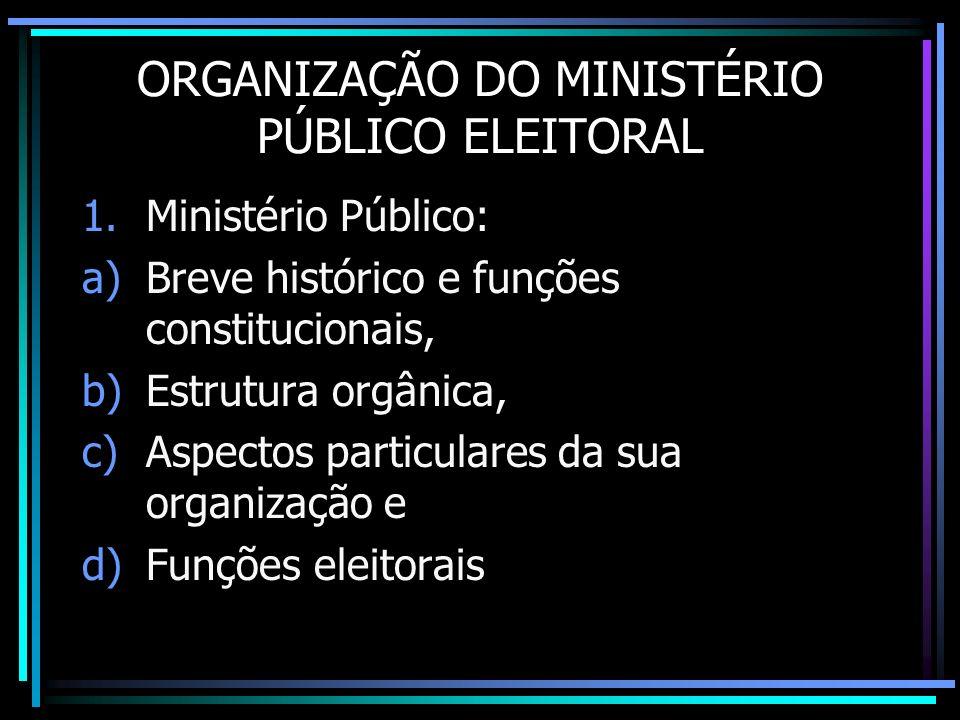 ORGANIZAÇÃO DO MINISTÉRIO PÚBLICO ELEITORAL 1.Ministério Público: a)Breve histórico e funções constitucionais, b)Estrutura orgânica, c)Aspectos partic