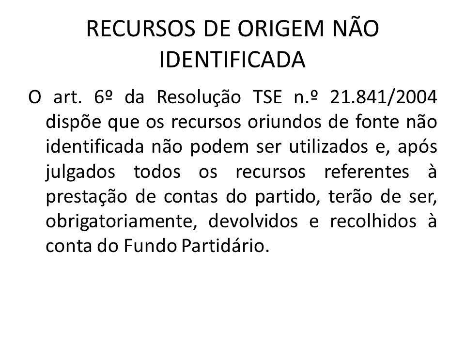 RECURSOS DE ORIGEM NÃO IDENTIFICADA O art. 6º da Resolução TSE n.º 21.841/2004 dispõe que os recursos oriundos de fonte não identificada não podem ser