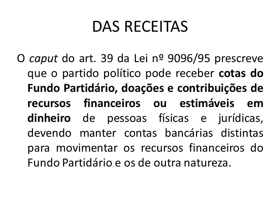 DAS RECEITAS O caput do art. 39 da Lei nº 9096/95 prescreve que o partido político pode receber cotas do Fundo Partidário, doações e contribuições de