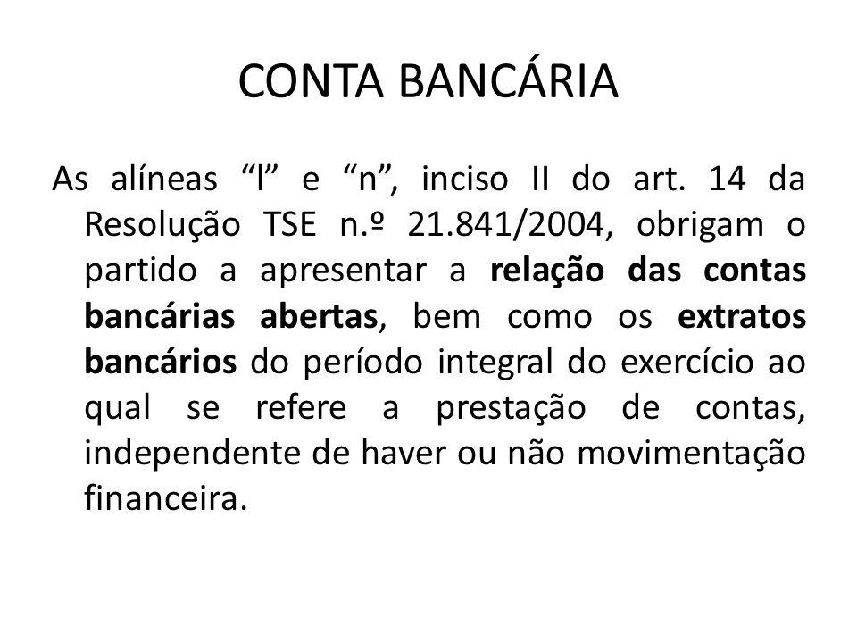 CONTA BANCÁRIA As alíneas l e n, inciso II do art. 14 da Resolução TSE n.º 21.841/2004, obrigam o partido a apresentar a relação das contas bancárias