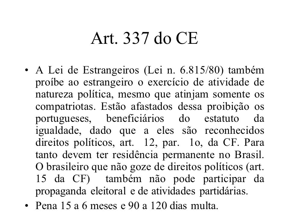 Art. 337 do CE A Lei de Estrangeiros (Lei n. 6.815/80) também proíbe ao estrangeiro o exercício de atividade de natureza política, mesmo que atinjam s