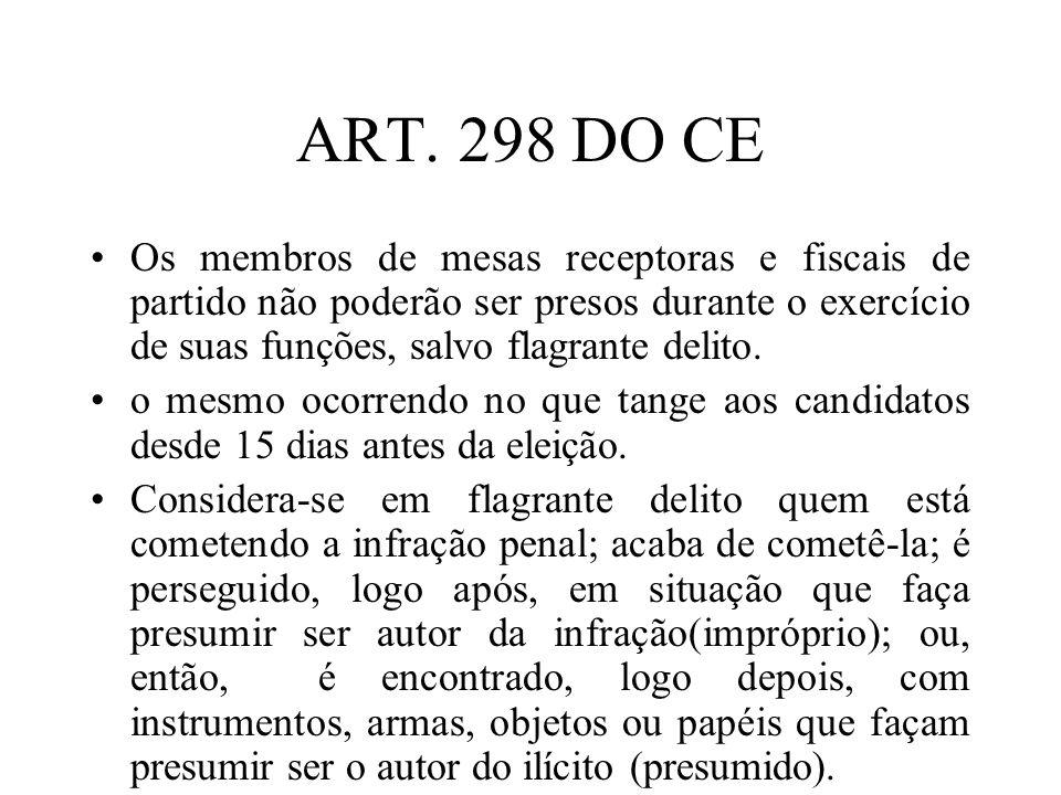 ART. 298 DO CE Os membros de mesas receptoras e fiscais de partido não poderão ser presos durante o exercício de suas funções, salvo flagrante delito.