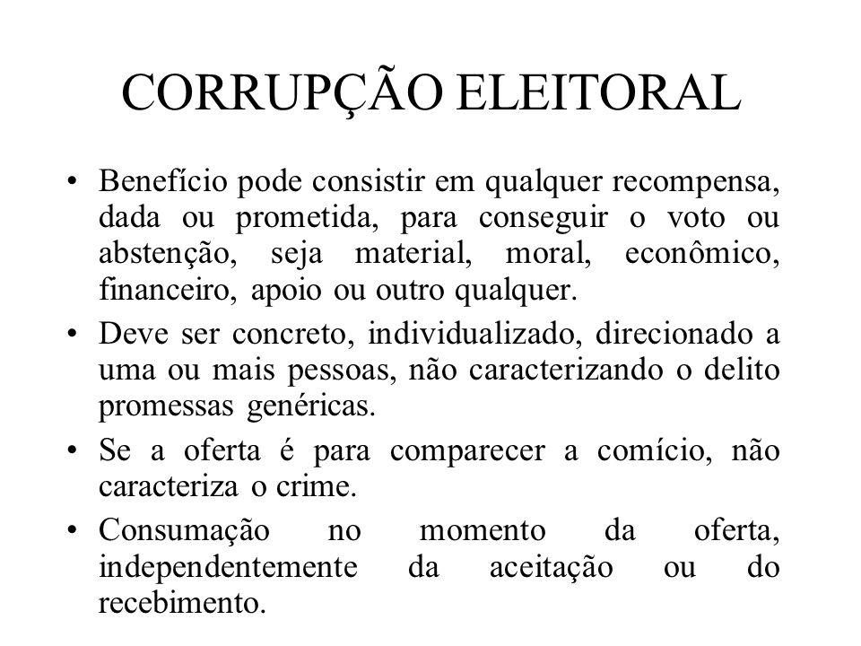 CORRUPÇÃO ELEITORAL Benefício pode consistir em qualquer recompensa, dada ou prometida, para conseguir o voto ou abstenção, seja material, moral, econ