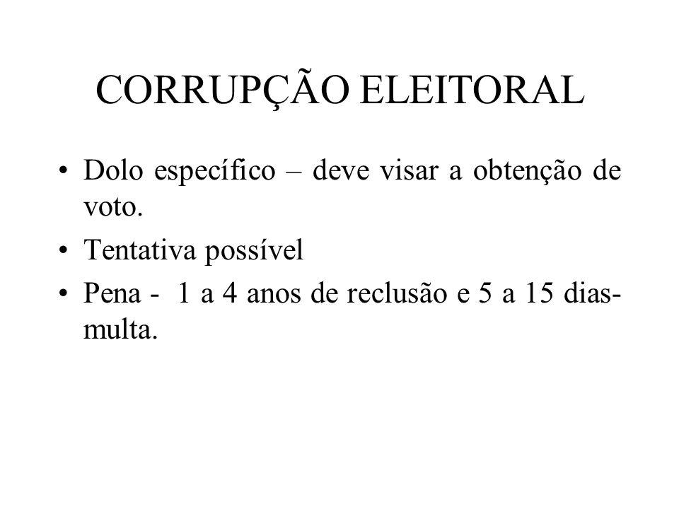CORRUPÇÃO ELEITORAL Dolo específico – deve visar a obtenção de voto. Tentativa possível Pena - 1 a 4 anos de reclusão e 5 a 15 dias- multa.
