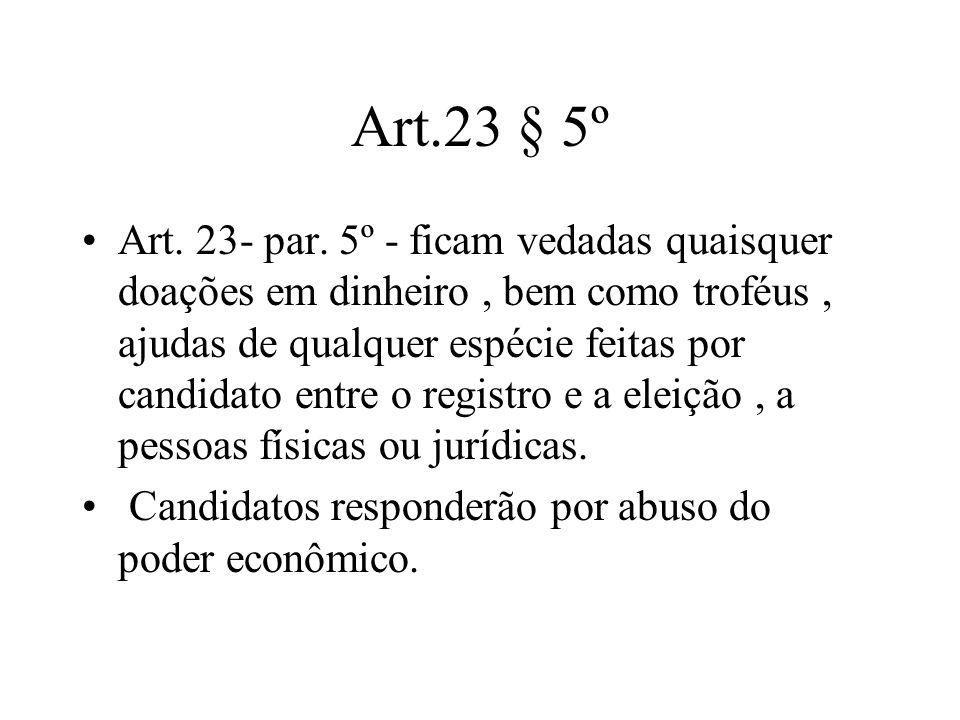 Art.23 § 5º Art. 23- par. 5º - ficam vedadas quaisquer doações em dinheiro, bem como troféus, ajudas de qualquer espécie feitas por candidato entre o