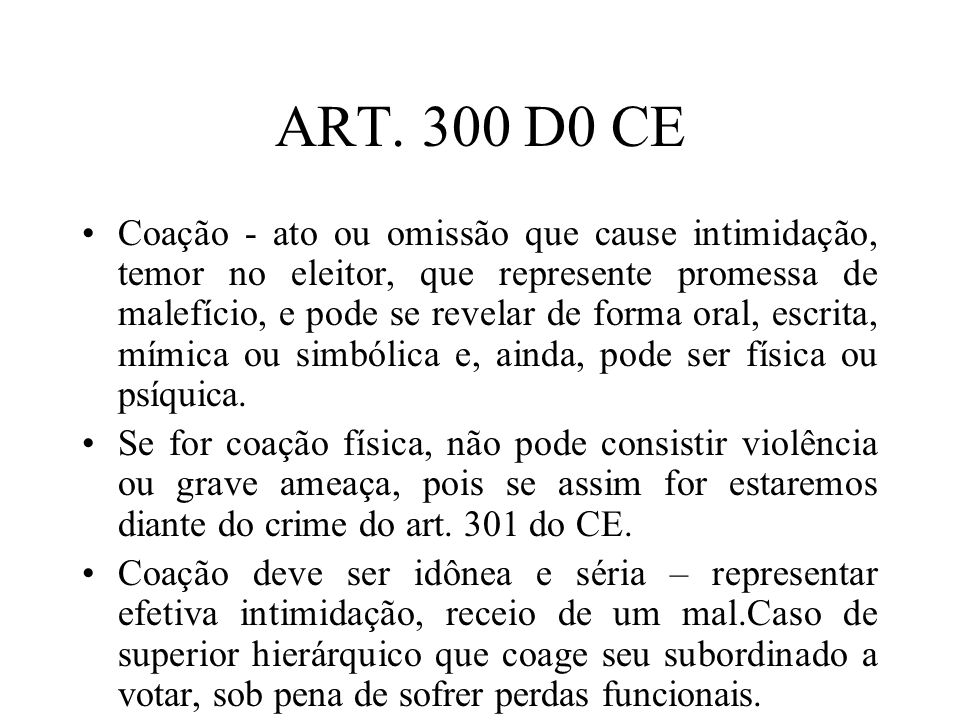 ART. 300 D0 CE Coação - ato ou omissão que cause intimidação, temor no eleitor, que represente promessa de malefício, e pode se revelar de forma oral,
