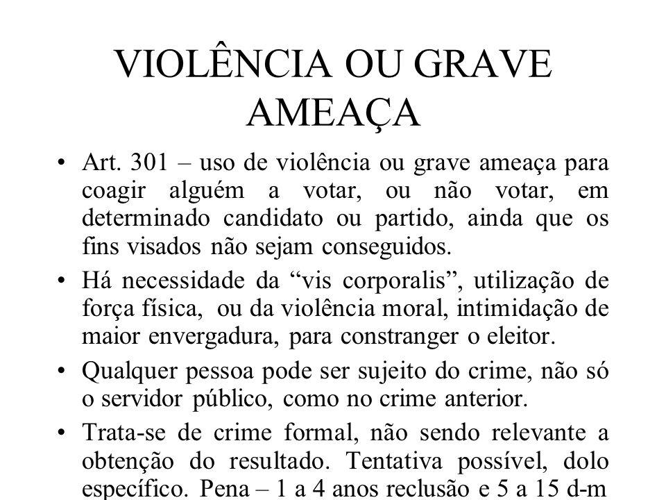VIOLÊNCIA OU GRAVE AMEAÇA Art. 301 – uso de violência ou grave ameaça para coagir alguém a votar, ou não votar, em determinado candidato ou partido, a