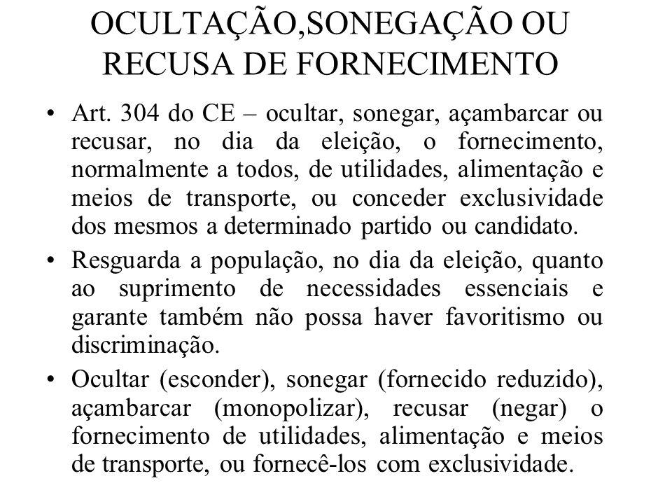 OCULTAÇÃO,SONEGAÇÃO OU RECUSA DE FORNECIMENTO Art. 304 do CE – ocultar, sonegar, açambarcar ou recusar, no dia da eleição, o fornecimento, normalmente