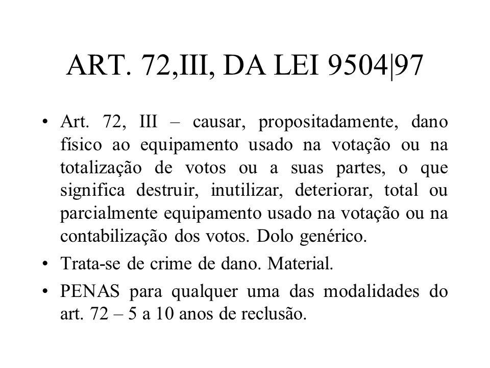 ART. 72,III, DA LEI 9504|97 Art. 72, III – causar, propositadamente, dano físico ao equipamento usado na votação ou na totalização de votos ou a suas
