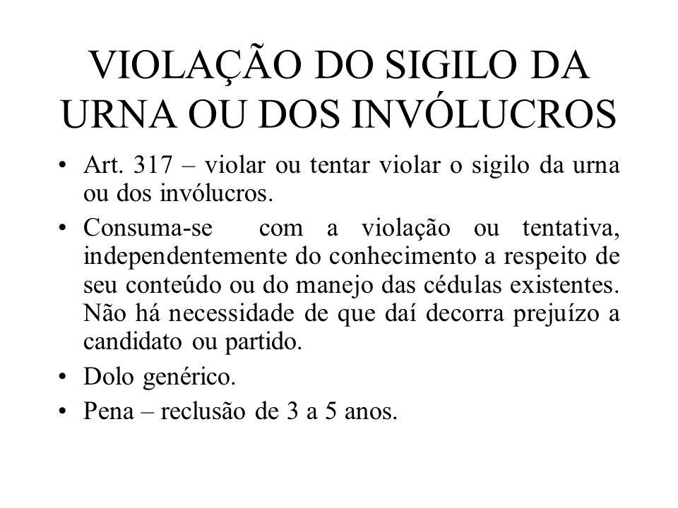 VIOLAÇÃO DO SIGILO DA URNA OU DOS INVÓLUCROS Art. 317 – violar ou tentar violar o sigilo da urna ou dos invólucros. Consuma-se com a violação ou tenta