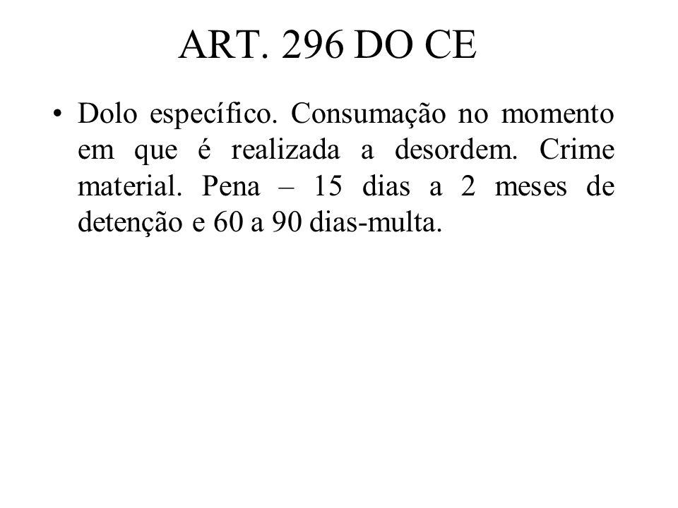 ART. 296 DO CE Dolo específico. Consumação no momento em que é realizada a desordem. Crime material. Pena – 15 dias a 2 meses de detenção e 60 a 90 di