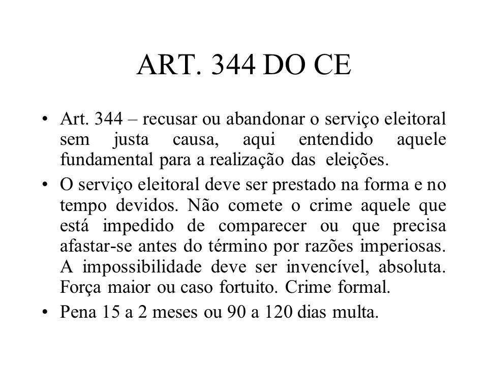 ART. 344 DO CE Art. 344 – recusar ou abandonar o serviço eleitoral sem justa causa, aqui entendido aquele fundamental para a realização das eleições.