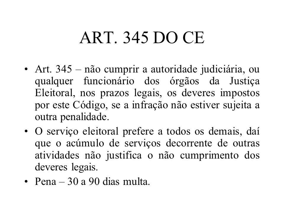 ART. 345 DO CE Art. 345 – não cumprir a autoridade judiciária, ou qualquer funcionário dos órgãos da Justiça Eleitoral, nos prazos legais, os deveres