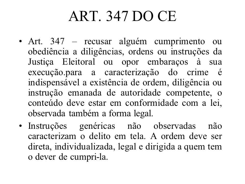 ART. 347 DO CE Art. 347 – recusar alguém cumprimento ou obediência a diligências, ordens ou instruções da Justiça Eleitoral ou opor embaraços à sua ex