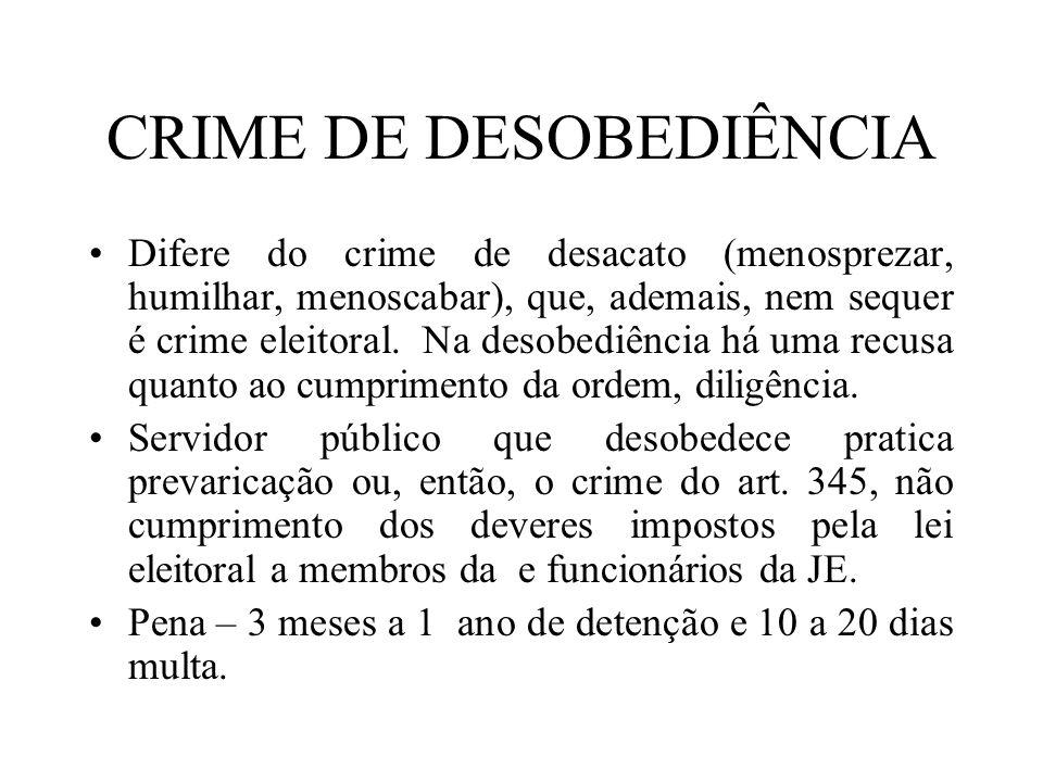 CRIME DE DESOBEDIÊNCIA Difere do crime de desacato (menosprezar, humilhar, menoscabar), que, ademais, nem sequer é crime eleitoral. Na desobediência h