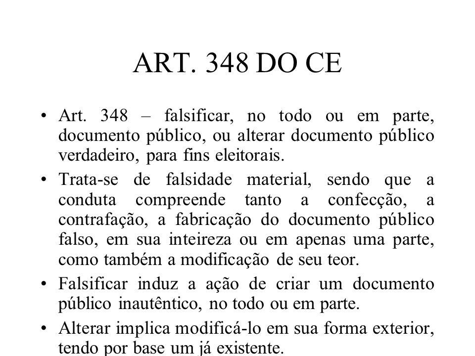 ART. 348 DO CE Art. 348 – falsificar, no todo ou em parte, documento público, ou alterar documento público verdadeiro, para fins eleitorais. Trata-se