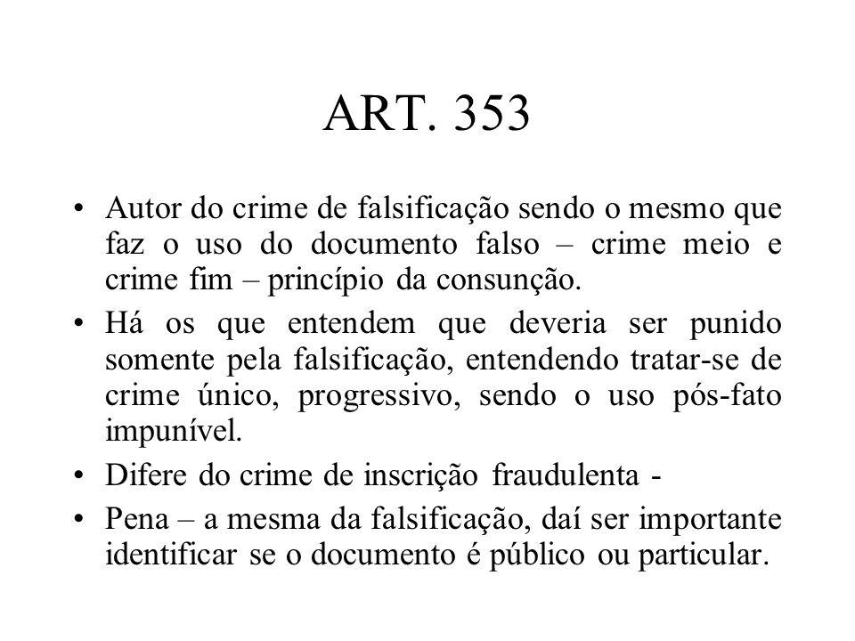ART. 353 Autor do crime de falsificação sendo o mesmo que faz o uso do documento falso – crime meio e crime fim – princípio da consunção. Há os que en