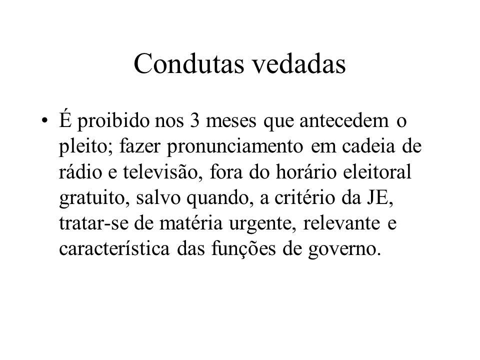 Condutas vedadas É proibido nos 3 meses que antecedem o pleito; fazer pronunciamento em cadeia de rádio e televisão, fora do horário eleitoral gratuit