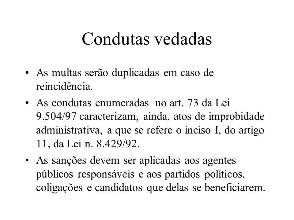 Condutas vedadas As multas serão duplicadas em caso de reincidência. As condutas enumeradas no art. 73 da Lei 9.504/97 caracterizam, ainda, atos de im