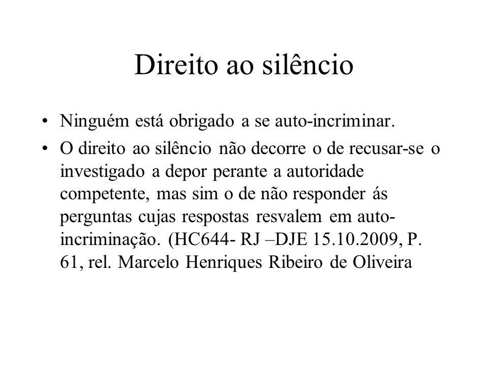 Direito ao silêncio Ninguém está obrigado a se auto-incriminar. O direito ao silêncio não decorre o de recusar-se o investigado a depor perante a auto