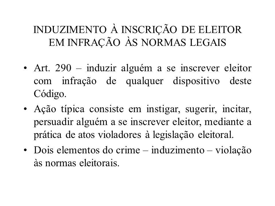 INDUZIMENTO À INSCRIÇÃO DE ELEITOR EM INFRAÇÃO ÀS NORMAS LEGAIS Art. 290 – induzir alguém a se inscrever eleitor com infração de qualquer dispositivo