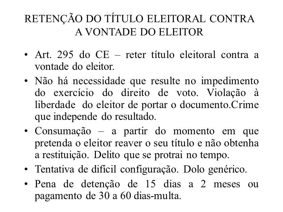 RETENÇÃO DO TÍTULO ELEITORAL CONTRA A VONTADE DO ELEITOR Art. 295 do CE – reter título eleitoral contra a vontade do eleitor. Não há necessidade que r