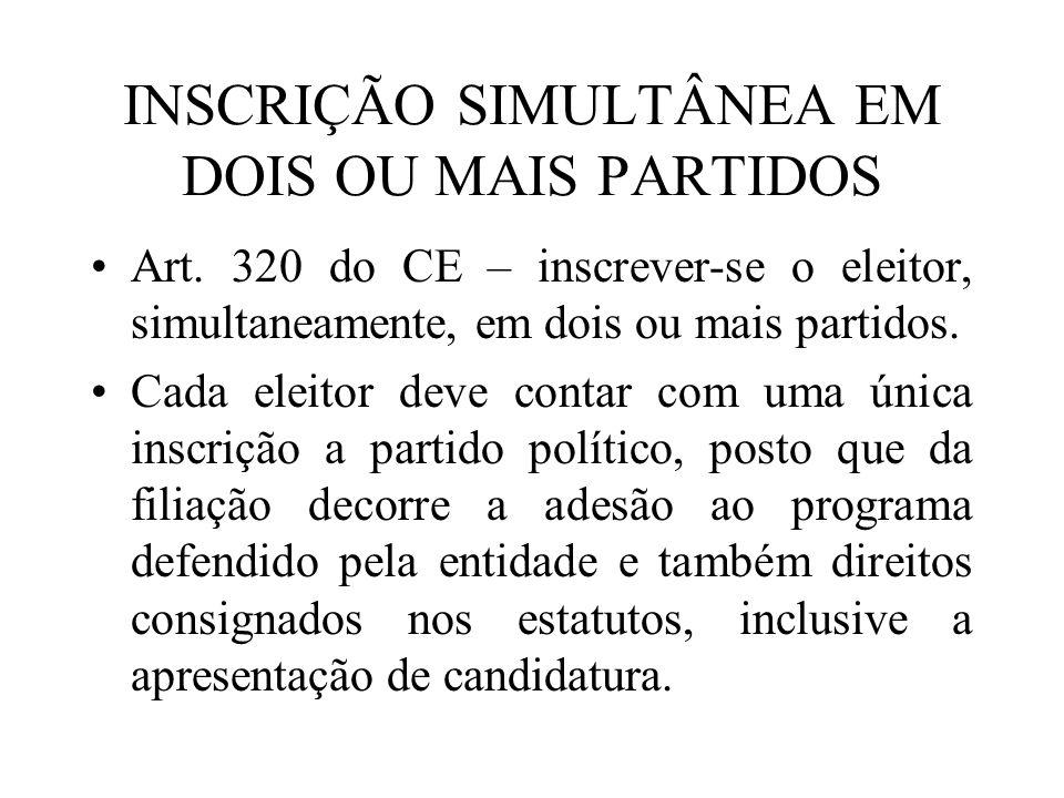 INSCRIÇÃO SIMULTÂNEA EM DOIS OU MAIS PARTIDOS Art. 320 do CE – inscrever-se o eleitor, simultaneamente, em dois ou mais partidos. Cada eleitor deve co