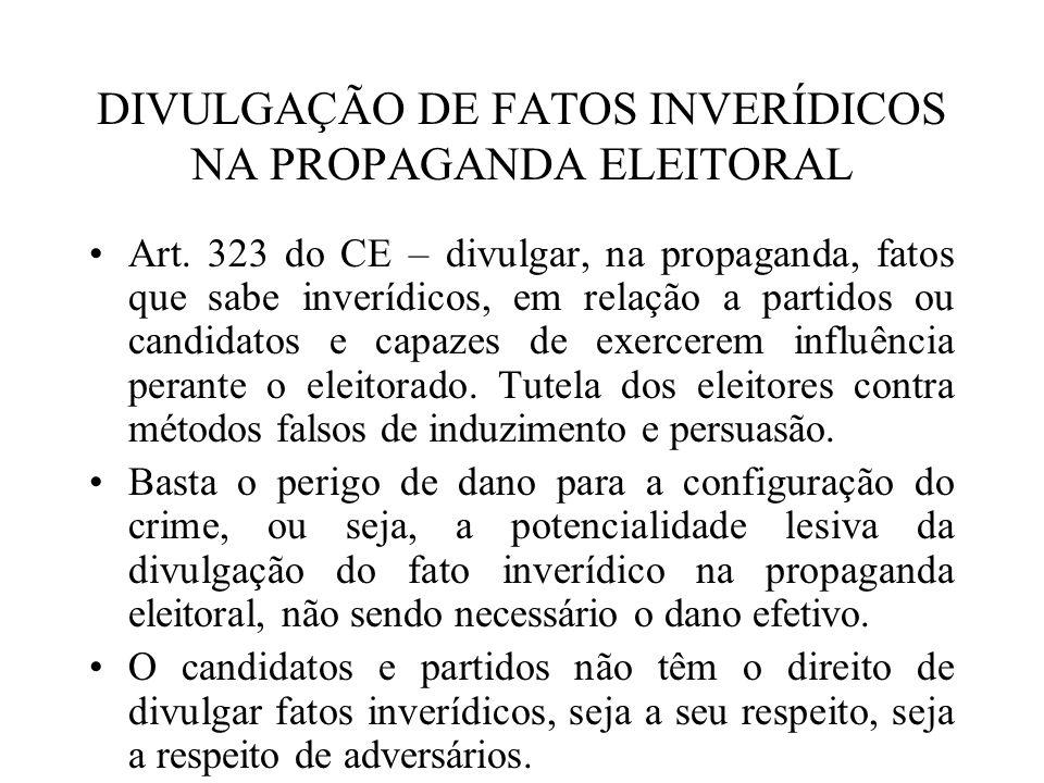 DIVULGAÇÃO DE FATOS INVERÍDICOS NA PROPAGANDA ELEITORAL Art. 323 do CE – divulgar, na propaganda, fatos que sabe inverídicos, em relação a partidos ou