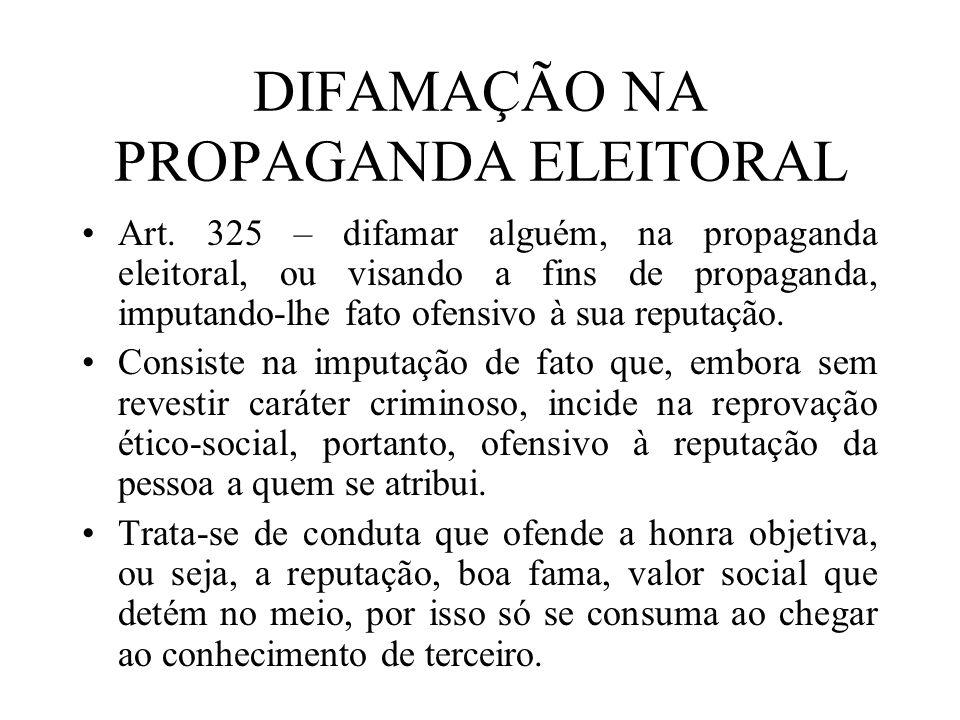 DIFAMAÇÃO NA PROPAGANDA ELEITORAL Art. 325 – difamar alguém, na propaganda eleitoral, ou visando a fins de propaganda, imputando-lhe fato ofensivo à s