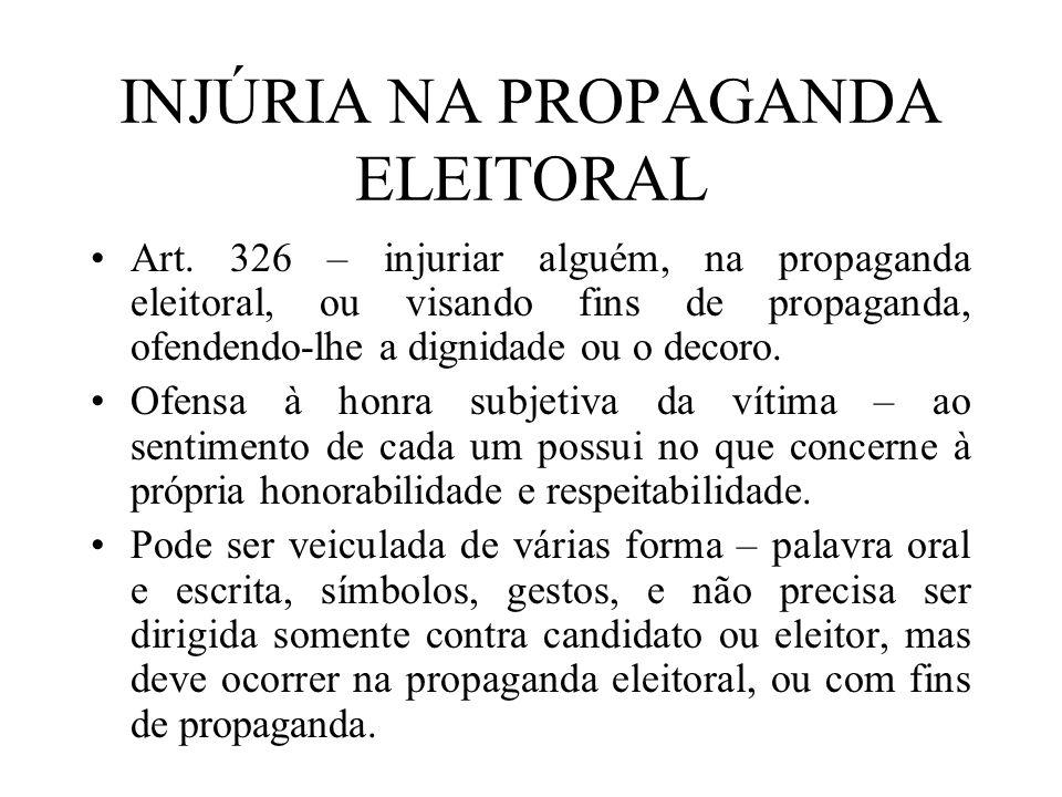 INJÚRIA NA PROPAGANDA ELEITORAL Art. 326 – injuriar alguém, na propaganda eleitoral, ou visando fins de propaganda, ofendendo-lhe a dignidade ou o dec