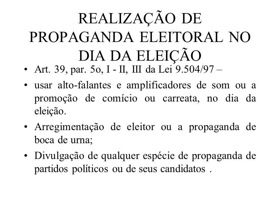 REALIZAÇÃO DE PROPAGANDA ELEITORAL NO DIA DA ELEIÇÃO Art. 39, par. 5o, I - II, III da Lei 9.504/97 – usar alto-falantes e amplificadores de som ou a p