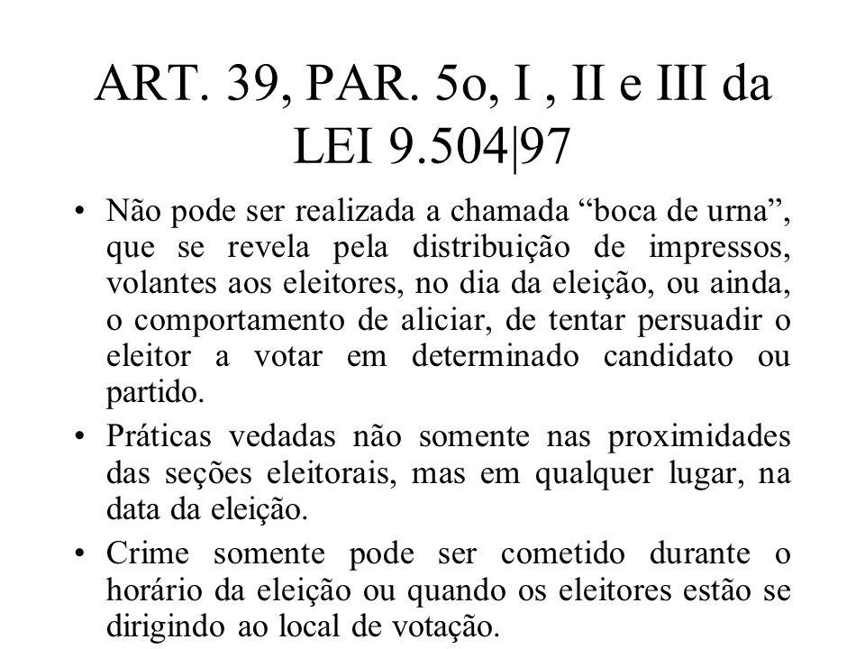 ART. 39, PAR. 5o, I, II e III da LEI 9.504|97 Não pode ser realizada a chamada boca de urna, que se revela pela distribuição de impressos, volantes ao