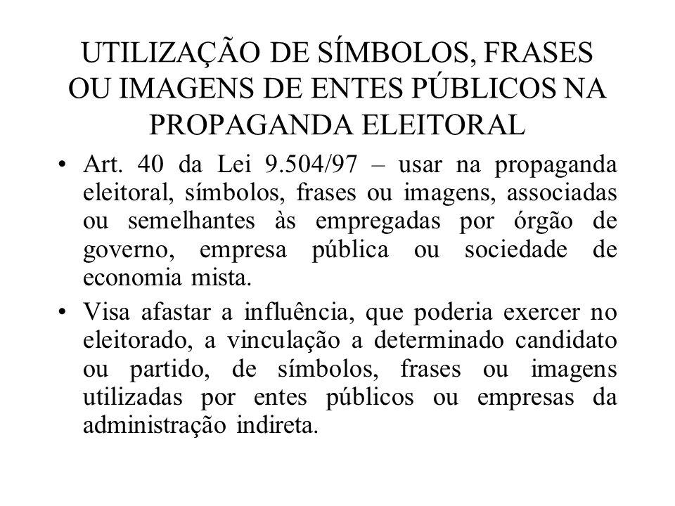 UTILIZAÇÃO DE SÍMBOLOS, FRASES OU IMAGENS DE ENTES PÚBLICOS NA PROPAGANDA ELEITORAL Art. 40 da Lei 9.504/97 – usar na propaganda eleitoral, símbolos,