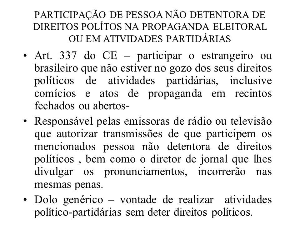 PARTICIPAÇÃO DE PESSOA NÃO DETENTORA DE DIREITOS POLÍTOS NA PROPAGANDA ELEITORAL OU EM ATIVIDADES PARTIDÁRIAS Art. 337 do CE – participar o estrangeir