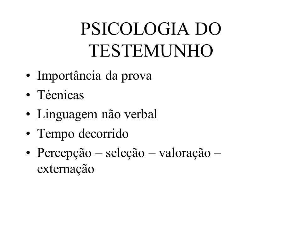 PSICOLOGIA DO TESTEMUNHO Importância da prova Técnicas Linguagem não verbal Tempo decorrido Percepção – seleção – valoração – externação