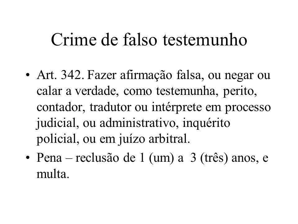 Crime de falso testemunho Art. 342. Fazer afirmação falsa, ou negar ou calar a verdade, como testemunha, perito, contador, tradutor ou intérprete em p