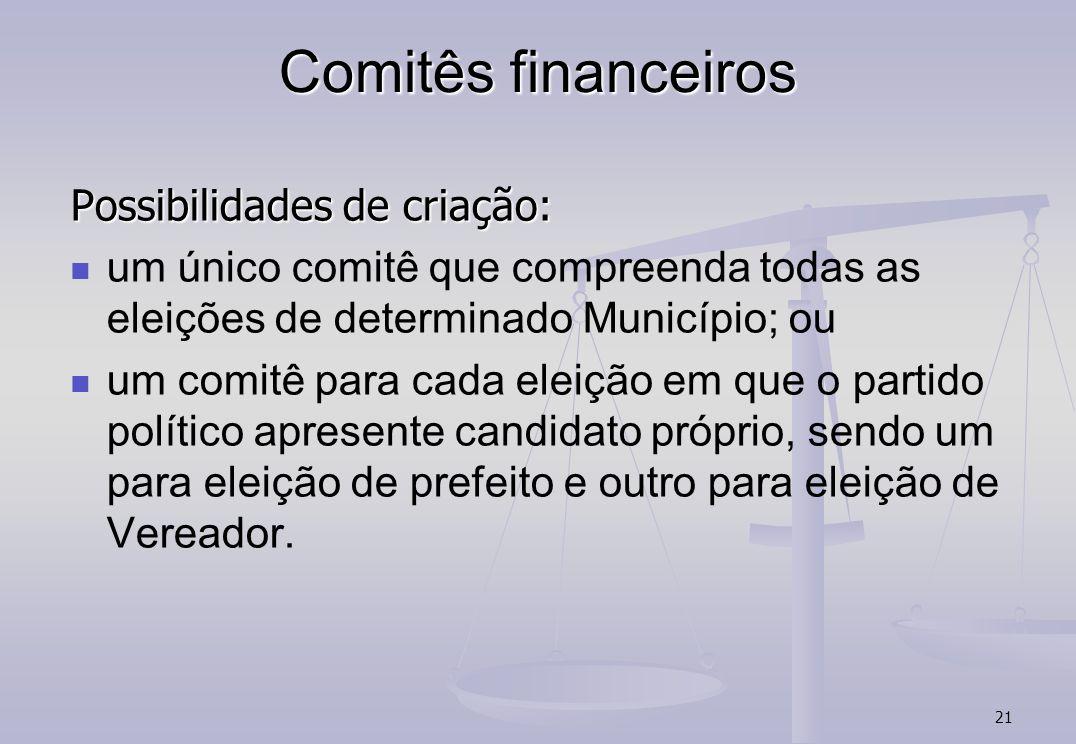21 Comitês financeiros Possibilidades de criação: um único comitê que compreenda todas as eleições de determinado Município; ou um comitê para cada el