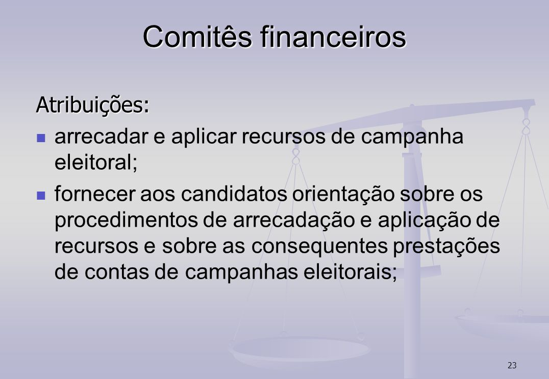 23 Comitês financeiros Atribuições: arrecadar e aplicar recursos de campanha eleitoral; fornecer aos candidatos orientação sobre os procedimentos de arrecadação e aplicação de recursos e sobre as consequentes prestações de contas de campanhas eleitorais;