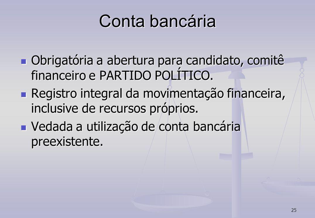 25 Conta bancária Obrigatória a abertura para candidato, comitê financeiro e PARTIDO POLÍTICO. Obrigatória a abertura para candidato, comitê financeir