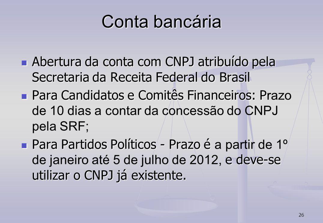 26 Conta bancária Abertura da conta com CNPJ atribuído pela Secretaria da Receita Federal do Brasil Abertura da conta com CNPJ atribuído pela Secretaria da Receita Federal do Brasil Para Candidatos e Comitês Financeiros: P Para Candidatos e Comitês Financeiros: P razo de 10 dias a contar da concessão do CNPJ pela SRF; Para Partidos Políticos - Prazo é e deve-se utilizar o CNPJ já existente.