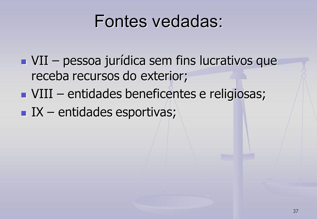 37 Fontes vedadas: VII – pessoa jurídica sem fins lucrativos que receba recursos do exterior; VII – pessoa jurídica sem fins lucrativos que receba rec