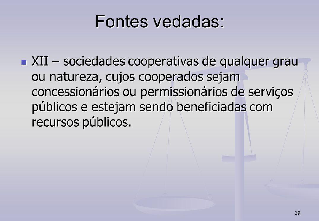 39 Fontes vedadas: XII – sociedades cooperativas de qualquer grau ou natureza, cujos cooperados sejam concessionários ou permissionários de serviços públicos e estejam sendo beneficiadas com recursos públicos.