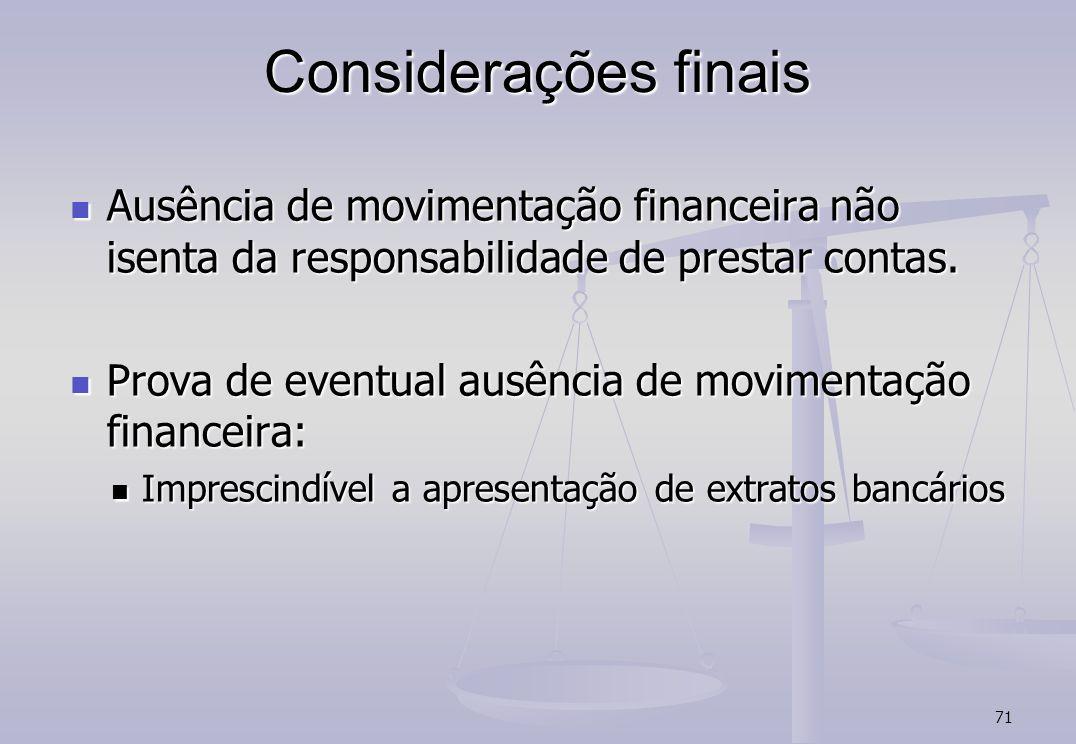 71 Considerações finais Ausência de movimentação financeira não isenta da responsabilidade de prestar contas. Ausência de movimentação financeira não